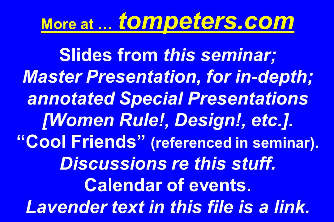 More at … tompeters.com Slides from this seminar; Master Presentation, for in-depth; annotated Special Presentations [Women Rule!, Design!, etc.].